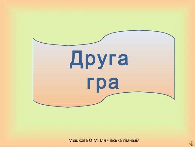 Мєшкова О.М. Іллічівська гімназія Друга гра