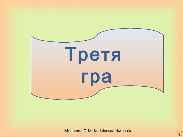 Мєшкова О.М. Іллічівська гімназія Третя гра