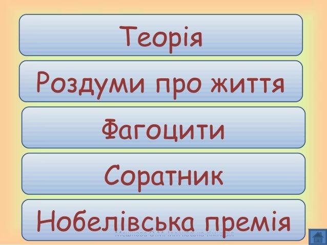 Мєшкова О.М. Іллічівська гімназія Теорія Роздуми про життя Фагоцити Соратник Нобелівська премія