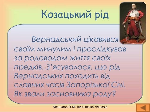 Мєшкова О.М. Іллічівська гімназія Козацький рід Вернадський цікавився своїм минулим і прослідкував за родоводом життя свої...