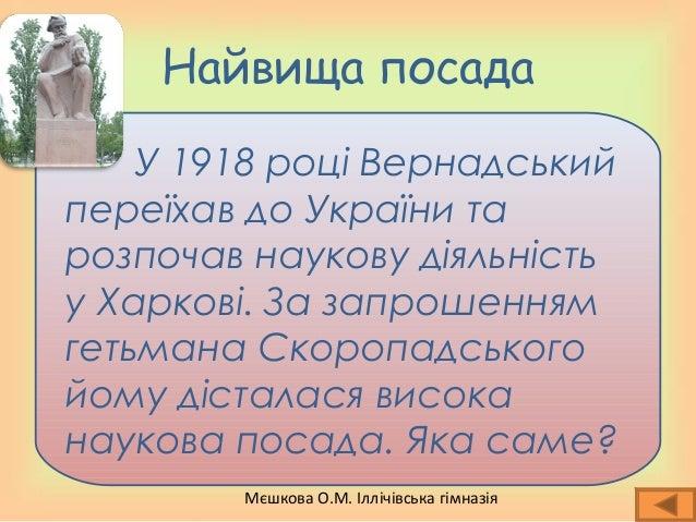 Мєшкова О.М. Іллічівська гімназія Найвища посада У 1918 році Вернадський переїхав до України та розпочав наукову діяльніст...