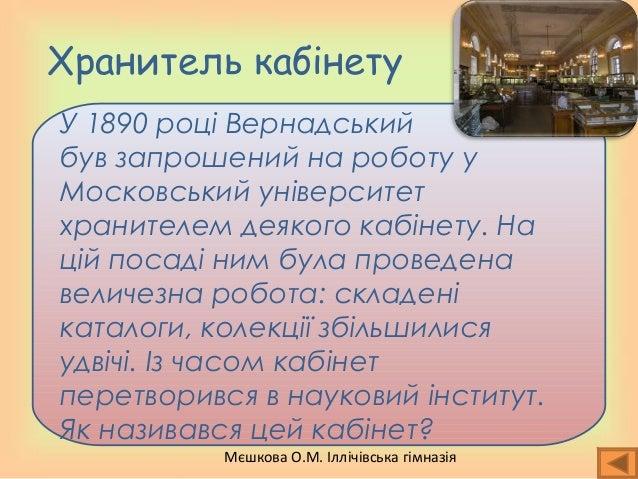 Мєшкова О.М. Іллічівська гімназія Хранитель кабінету У 1890 році Вернадський був запрошений на роботу у Московський універ...