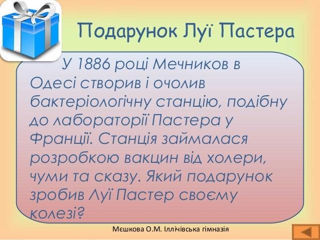 Мєшкова О.М. Іллічівська гімназія Подарунок Луї Пастера У 1886 році Мечников в Одесі створив і очолив бактеріологічну стан...