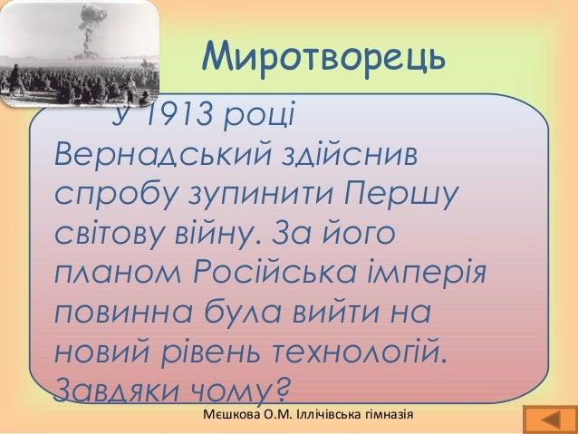 Мєшкова О.М. Іллічівська гімназія Миротворець У 1913 році Вернадський здійснив спробу зупинити Першу світову війну. За йог...