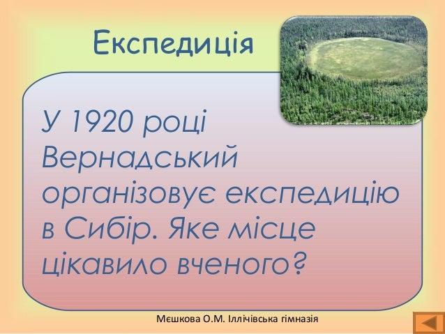 Мєшкова О.М. Іллічівська гімназія Експедиція У 1920 році Вернадський організовує експедицію в Сибір. Яке місце цікавило вч...