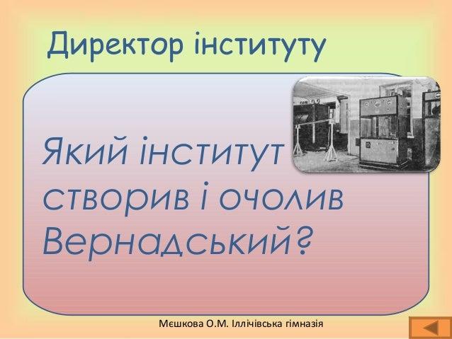 Мєшкова О.М. Іллічівська гімназія Директор інституту Який інститут створив і очолив Вернадський?