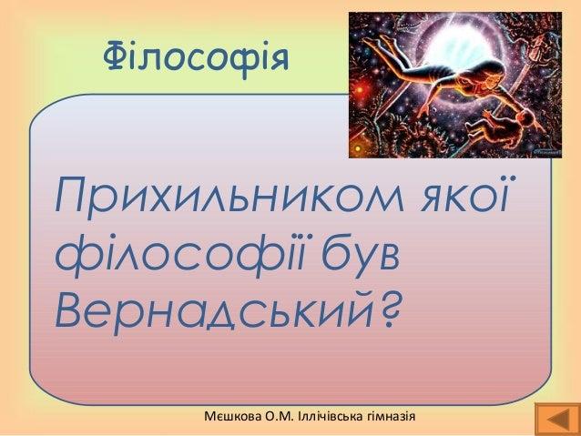 Мєшкова О.М. Іллічівська гімназія Філософія Прихильником якої філософії був Вернадський?