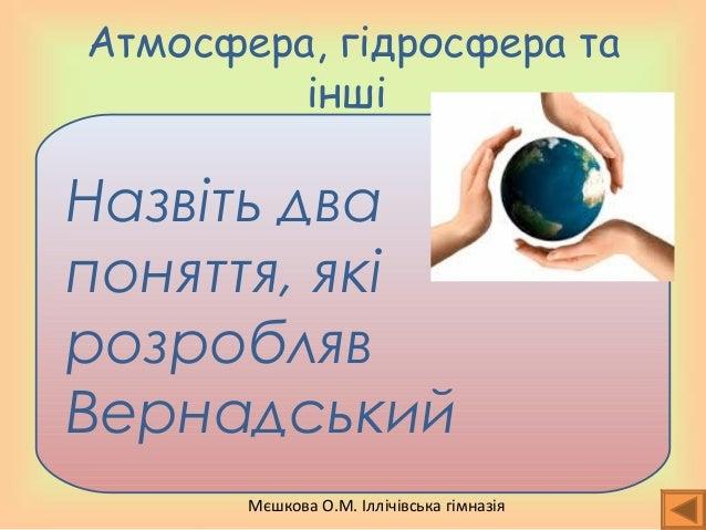Мєшкова О.М. Іллічівська гімназія Атмосфера, гідросфера та інші Назвіть два поняття, які розробляв Вернадський