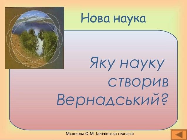 Мєшкова О.М. Іллічівська гімназія Нова наука Яку науку створив Вернадський?