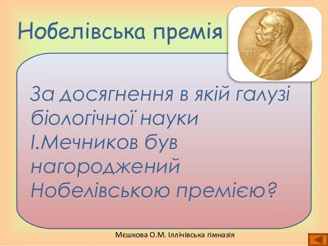 Мєшкова О.М. Іллічівська гімназія Нобелівська премія За досягнення в якій галузі біологічної науки І.Мечников був нагородж...