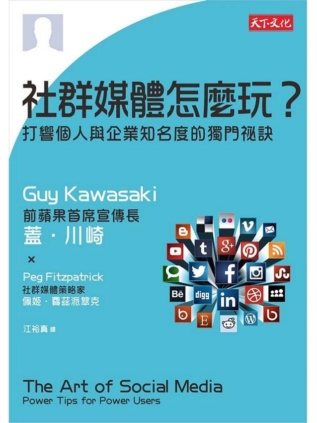 社群媒體怎麼玩 Guy Kawasaki 1. 如何做出理想的個人檔案 2. 如何餵食內容怪獸 3. 如何把貼文調整到最完美 4. 如何回覆留言 5. 如何整合社群媒體與部落格 6. 如何吸引更多人追蹤 7. 如何舉辦社交性活動 ...