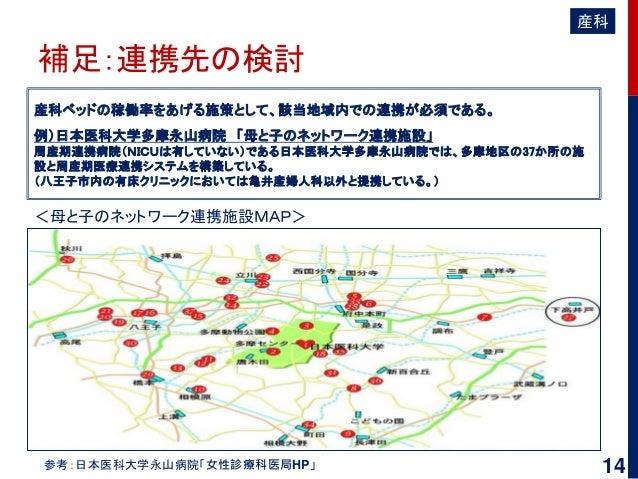 補足:連携先の検討 産科ベッドの稼働率をあげる施策として、該当地域内での連携が必須である。 例)日本医科大学多摩永山病院 「母と子のネットワーク連携施設」 周産期連携病院(NICUは有していない)である日本医科大学多摩永山病院では、多摩地区の3...