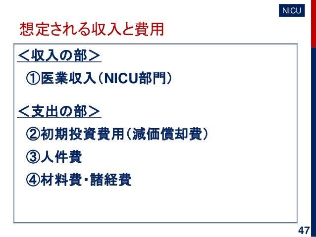 想定される収入と費用 <収入の部> ①医業収入(NICU部門) <支出の部> ②初期投資費用(減価償却費) ③人件費 ④材料費・諸経費 NICU 47