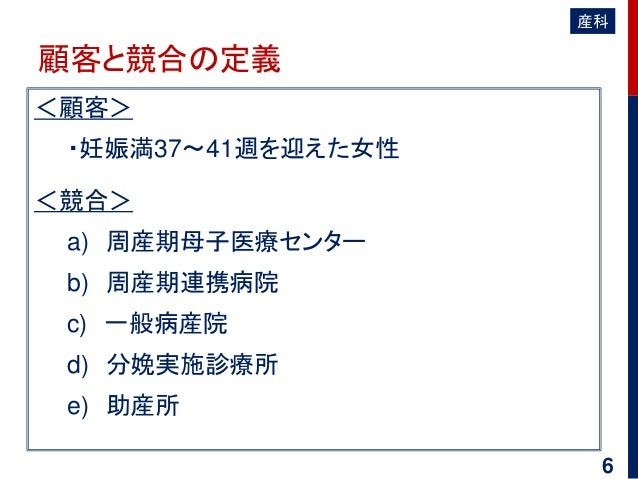 顧客と競合の定義 <顧客> ・妊娠満37~41週を迎えた女性 <競合> a) 周産期母子医療センター b) 周産期連携病院 c) 一般病産院 d) 分娩実施診療所 e) 助産所 産科 6