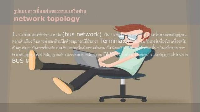 รูปแบบกำรเชื่อมต่อของระบบเครือข่ำย network topology 1.การเชื่อมต่อเครือข่ายแบบบัส (bus network) เป็นการเชื่อมต่อคอมพิวเตอร...