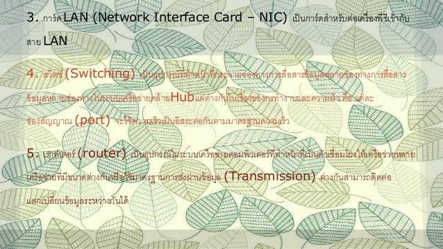 3. การ์ด LAN (Network Interface Card – NIC) เป็นการ์ดสาหรับต่อเครื่องพีซีเข้ากับ สาย LAN 4. สวิตช์ (Switching) เป็นอุปกรณ์...