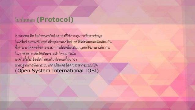โปรโตคอล (Protocol) โปรโตคอล คือ ข้อกาหนดหรือข้อตกลงที่ใช้ควบคุมการสื่อสารข้อมูล ในเครือข่ายคอมพิวเตอร์ หรืออุปกรณ์เครือข่...