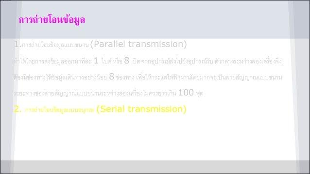 กำรถ่ำยโอนข้อมูล 1.การถ่ายโอนข้อมูลแบบขนาน (Parallel transmission) ทาได้โดยการส่งข้อมูลออกมาทีละ 1 ไบต์ หรือ 8 บิต จากอุปก...