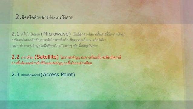 2.สื่อหรือตัวกลางประเภทไร้สาย 2.1 คลื่นไมโครเวฟ (Microwave) เป็นสื่อกลางในการสื่อสารที่มีความเร็วสูง ส่งข้อมูลโดยอาศัยสัญญ...