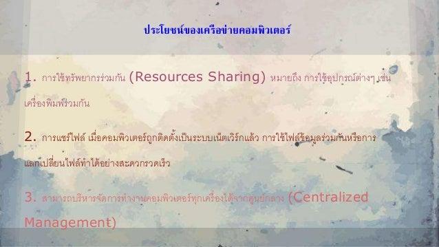 ประโยชน์ของเครือข่ำยคอมพิวเตอร์ 1. การใช้ทรัพยากรร่วมกัน (Resources Sharing) หมายถึง การใช้อุปกรณ์ต่างๆ เช่น เครื่องพิมพ์ร...