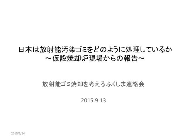日本は放射能汚染ゴミをどのように処理しているか ~仮設焼却炉現場からの報告~ 放射能ゴミ焼却を考えるふくしま連絡会 2015.9.13 2015/9/14