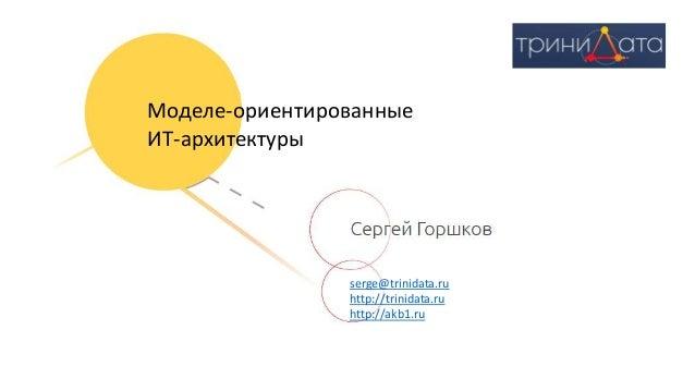 serge@trinidata.ru http://trinidata.ru http://akb1.ru Моделе-ориентированные ИТ-архитектуры