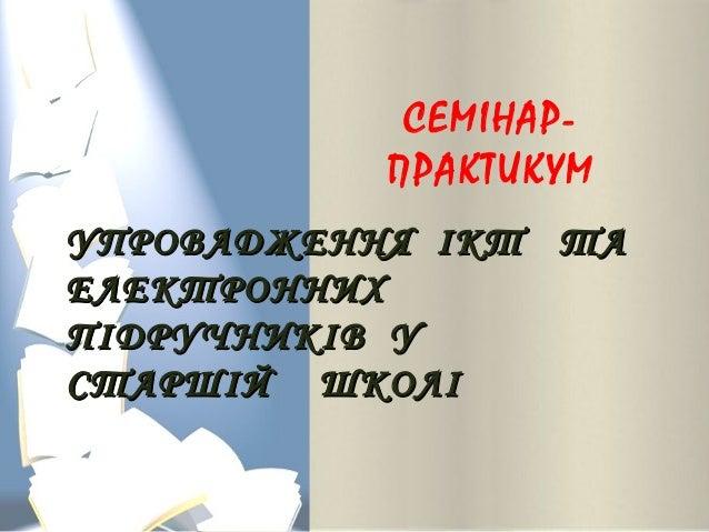 СЕМІНАР- ПРАКТИКУМ УПРОВАДЖЕННЯ ІКТ ТАУПРОВАДЖЕННЯ ІКТ ТА ЕЛЕКТРОННИХЕЛЕКТРОННИХ ПІДРУЧНИКІВ УПІДРУЧНИКІВ У СТАРШІЙ ШКОЛІС...