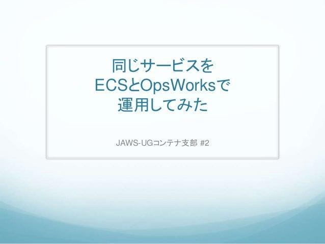 同じサービスを ECSとOpsWorksで 運用してみた JAWS-UGコンテナ支部 #2