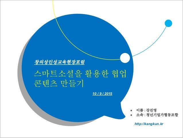 스마트소셜을 활용한 협업 콘텐츠 만들기 ● 이름 : 강진영 ● 소속 : 청년기업가협동조합 10 / 9 / 2015 http://kangkun.kr 창의성인성교육현장포럼