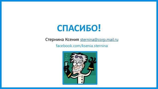 СПАСИБО! Стернина Ксения sternina@corp.mail.ru facebook.com/ksenia.sternina