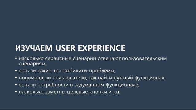ИЗУЧАЕМ USER EXPERIENCE • насколько сервисные сценарии отвечают пользовательским сценариям, • есть ли какие-то юзабилити-п...