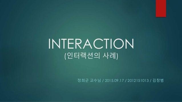 INTERACTION (인터랙션의 사례) 정희군 교수님 / 2015.09.17 / 2012151013 / 김창범