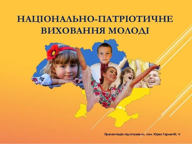 НАЦІОНАЛЬНО-ПАТРІОТИЧНЕ ВИХОВАННЯ МОЛОДІ Презентацію підготував пл. сен. Юрко Гарматій, V