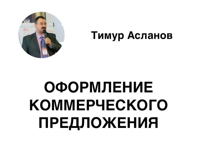 Тимур Асланов ОФОРМЛЕНИЕ КОММЕРЧЕСКОГО ПРЕДЛОЖЕНИЯ