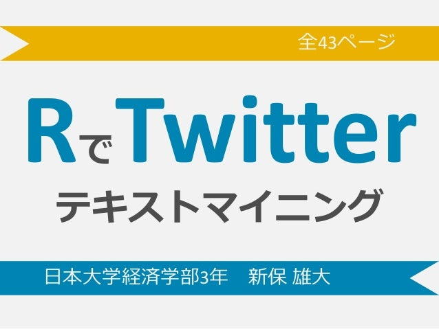 RでTwitter テキストマイニング ⽇日本⼤大学経済学部3年年 新保 雄⼤大 全43ページああ