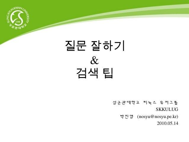질문 잘하기 & 검색 팁 성균관대학교 리눅스 유저그룹 SKKULUG 박진영 (nosyu@nosyu.pe.kr) 2010.05.14