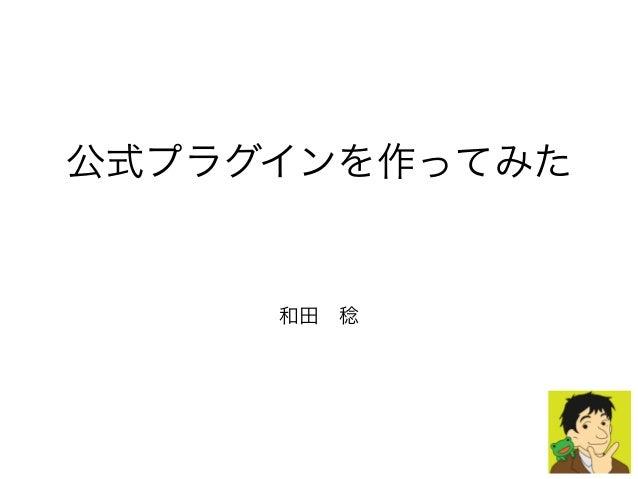 公式プラグインを作ってみた 和田稔