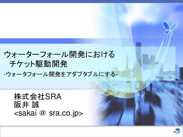 ウォーターフォール開発における チケット駆動開発 -ウォータフォール開発をアダプタブルにする- 株式会社SRA 阪井 誠 <sakai @ sra.co.jp>