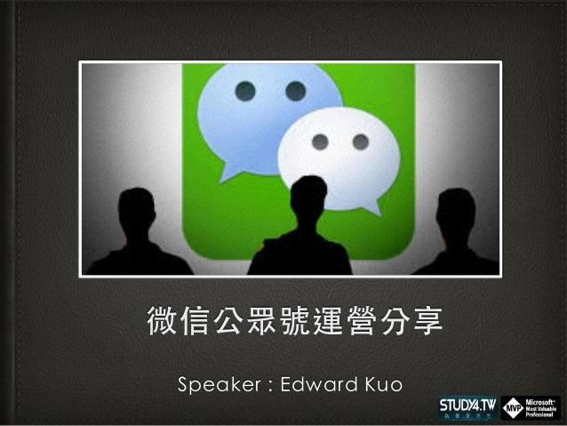 微信公眾號運營分享 Speaker : Edward Kuo