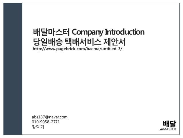 배달마스터 Company Introduction 당일배송 택배서비스 제안서 http://www.pagebrick.com/baema/untitled-3/ abs187@naver.com 010-9058-2771 장덕기