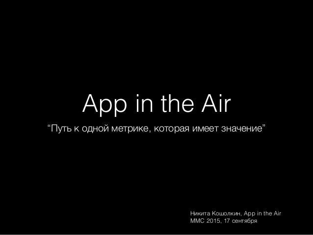 """App in the Air """"Путь к одной метрике, которая имеет значение"""" Никита Кошолкин, App in the Air MMC 2015, 17 сентября"""