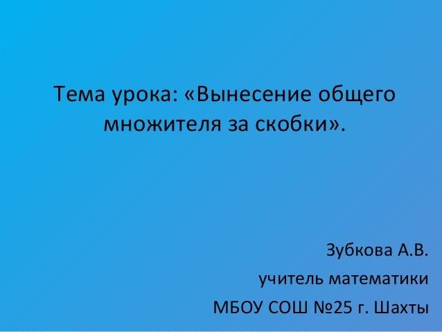 Тема урока: «Вынесение общего множителя за скобки». Зубкова А.В. учитель математики МБОУ СОШ №25 г. Шахты