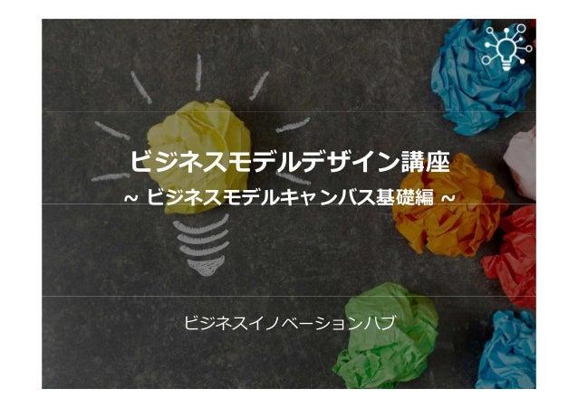 ビジネスモデルデザイン講座 ~ ビジネスモデルキャンバス基礎編 ~ ビジネスイノベーションハブ