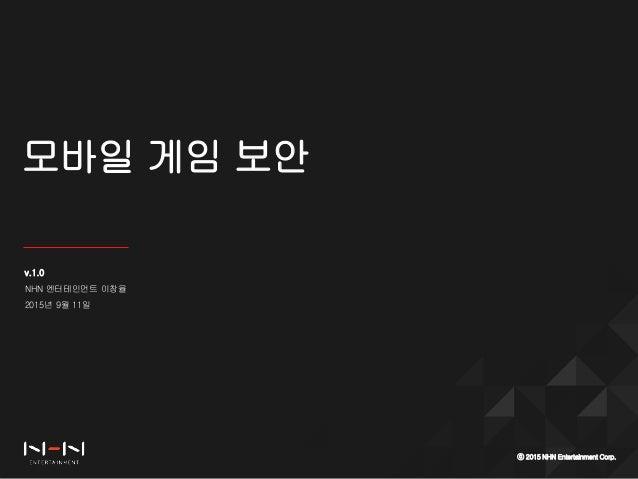 모바일 게임 보안 ⓒ 2015 NHN Entertainment Corp. v.1.0 NHN 엔터테인먼트 이창율 2015년 9월 11일