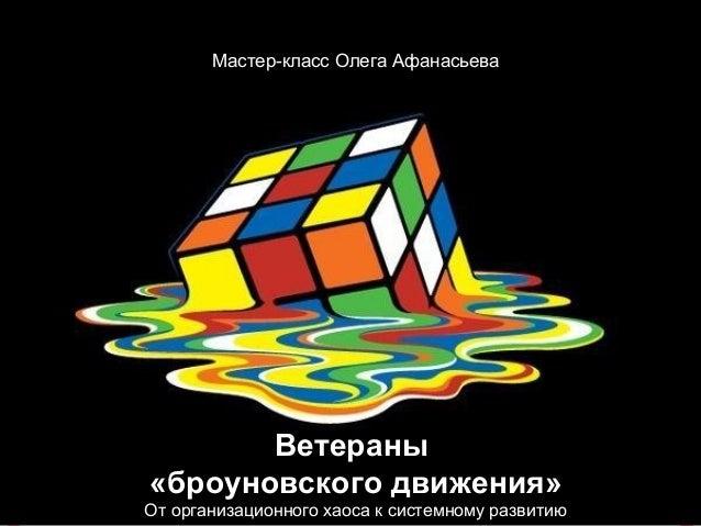 Ветераны «броуновского движения» От организационного хаоса к системному развитию Мастер-класс Олега Афанасьева