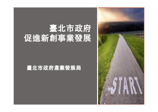 臺北市政府產業發展局 1 臺北市政府 促進新創事業發展