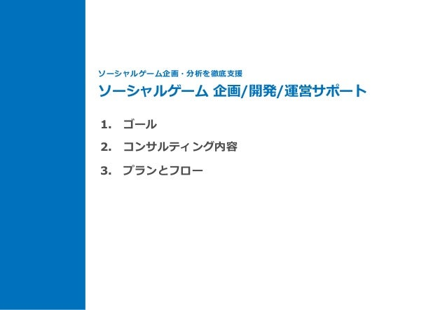 1. ゴール 2. コンサルティング内容 3. プランとフロー ソーシャルゲーム企画・分析を徹底⽀支援 ソーシャルゲーム 企画/開発/運営サポート
