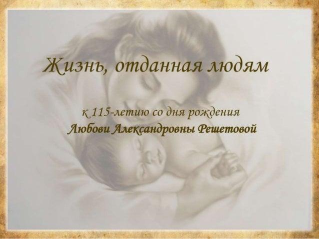 ЯСнЗнЬ,  отданная уьюдям  11115-летию со дня рождения Любови Лмкрандровнъ:  (Решетовой