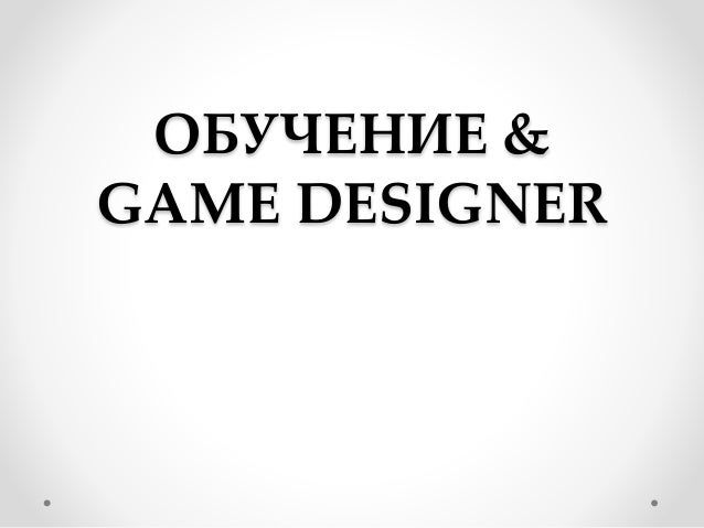 ОБУЧЕНИЕ & GAME DESIGNER