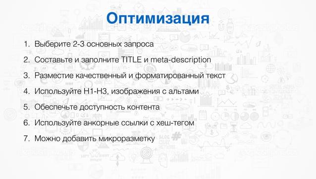 Оптимизация 1. Выберите 2-3 основных запроса 2. Составьте и заполните TITLE и meta-description 3. Разместие качественный и...